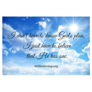 I don't have to know God's plan, I just have to believe (trust)that He has one.
