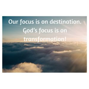 Our focus is on destination. God's focus is on transformation!