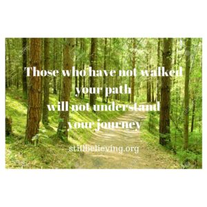 Those who have not walked your path will not understand your journey