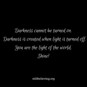 Darkness cannot be turned on. Darkness is created when light is turned off.You are the light of the world. Shine!